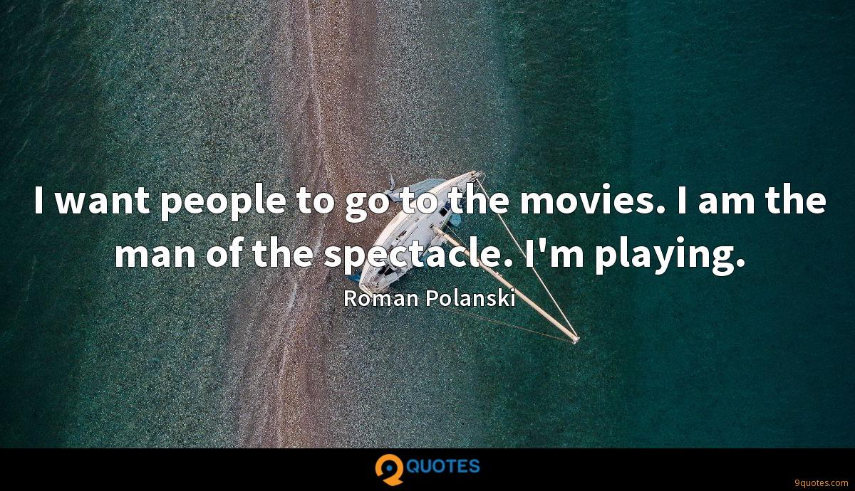 I want people to go to the movies. I am the man of the spectacle. I'm playing.