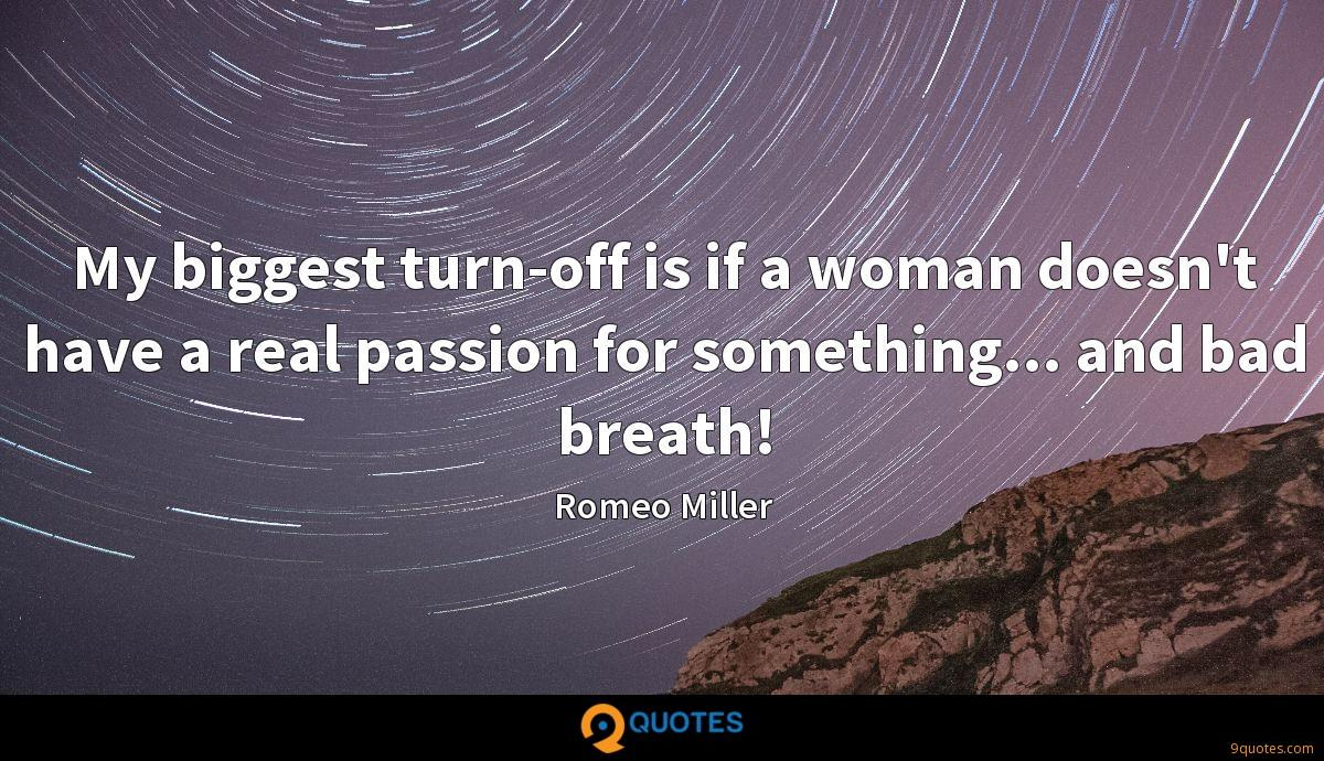 My biggest turn-off is if a woman doesn't have a real passion for something... and bad breath!