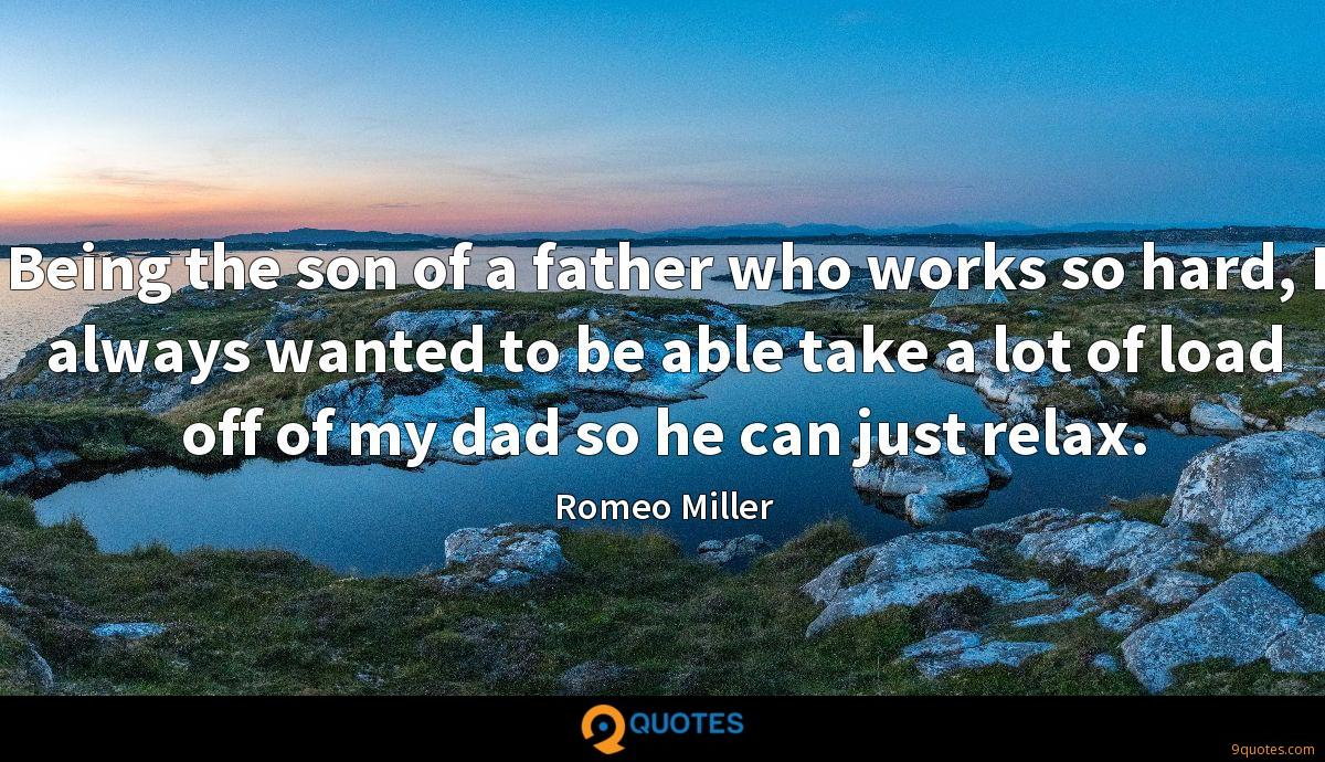 Being the son of a father who works so hard, I always wanted to be able take a lot of load off of my dad so he can just relax.