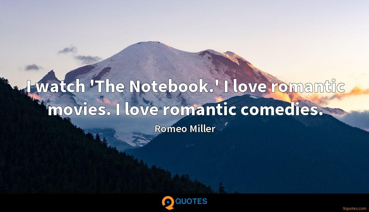 I watch 'The Notebook.' I love romantic movies. I love romantic comedies.