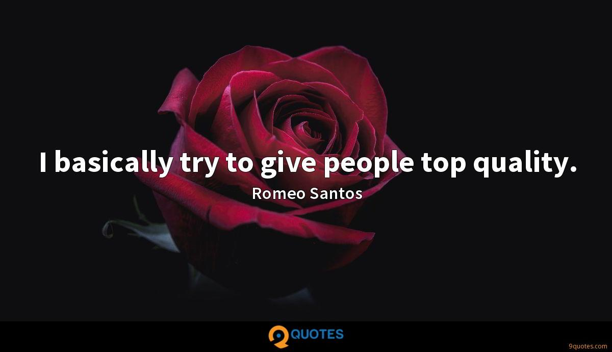 I basically try to give people top quality. - Romeo Santos ...