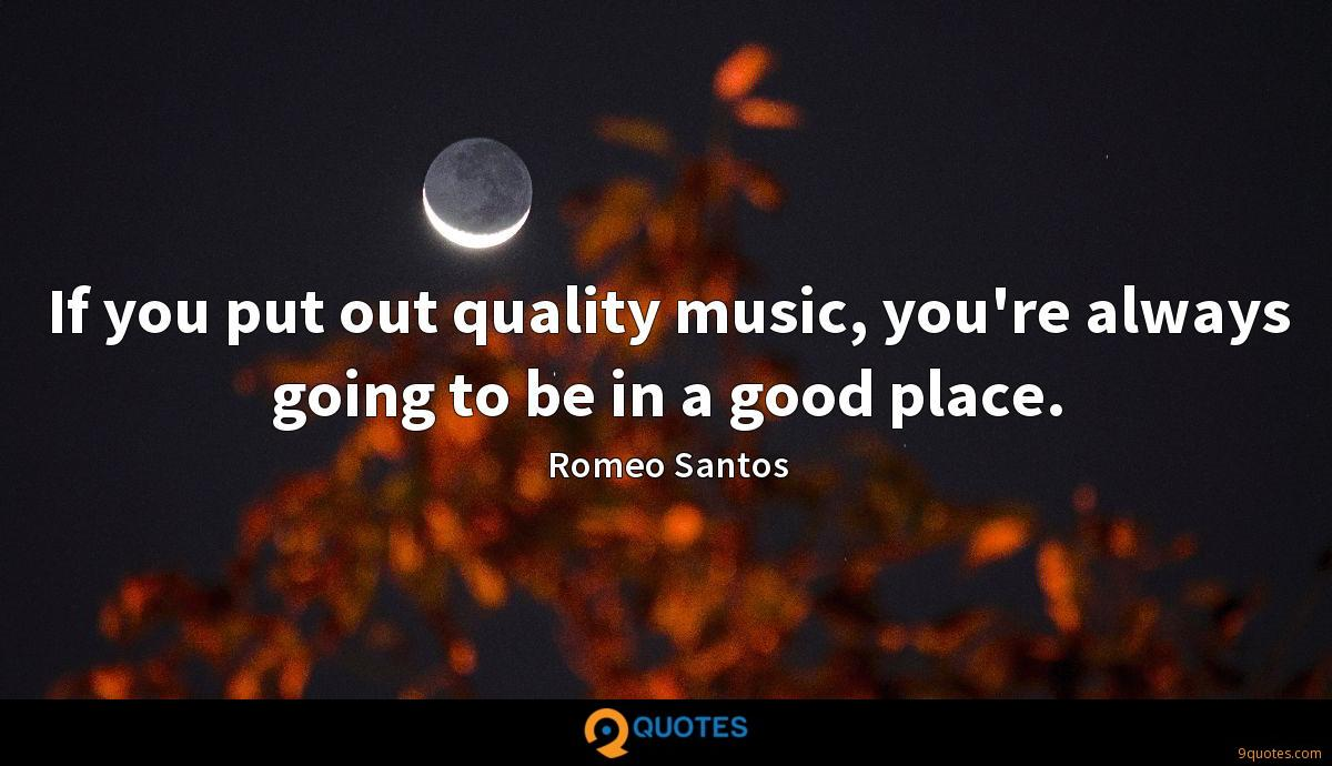 If you put out quality music, you\'re always going to be ...