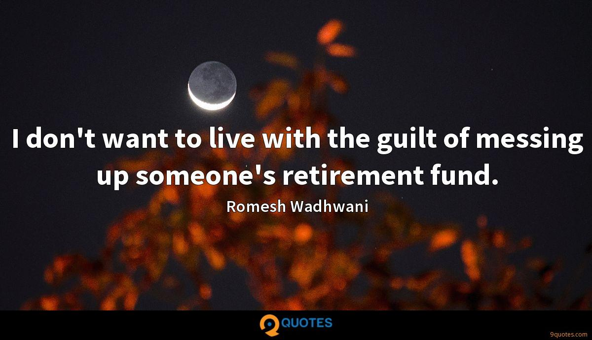 I don't want to live with the guilt of messing up someone's retirement fund.