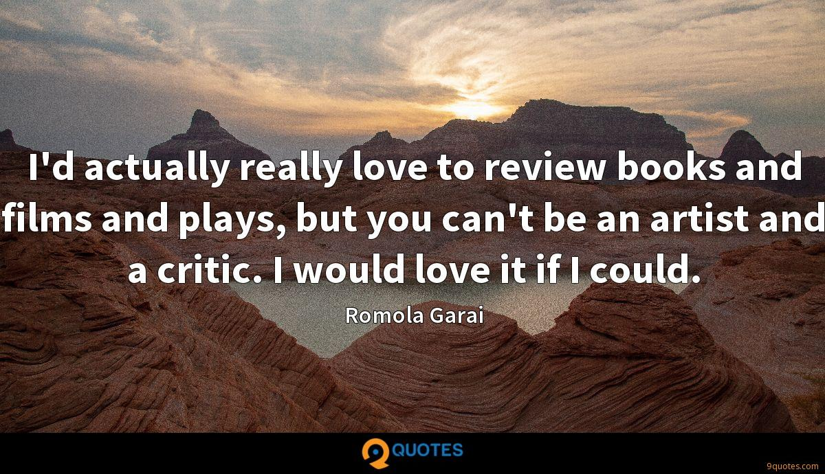 I'd actually really love to review books and films and plays, but you can't be an artist and a critic. I would love it if I could.