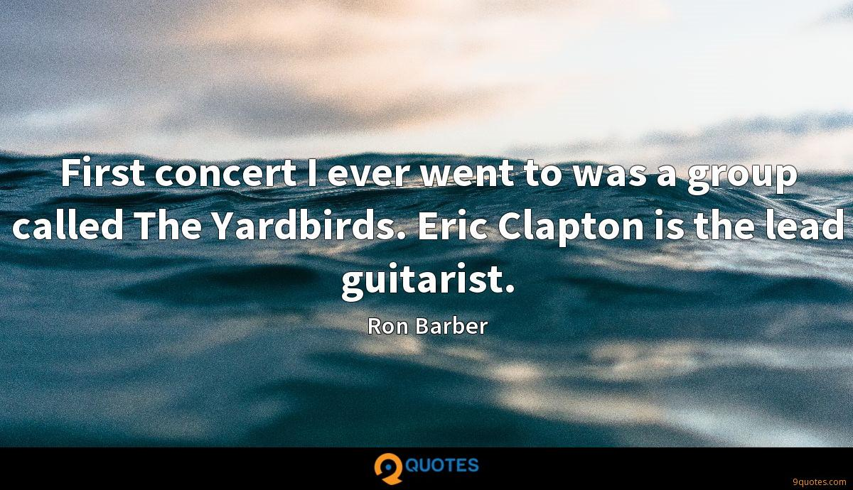 First concert I ever went to was a group called The Yardbirds. Eric Clapton is the lead guitarist.