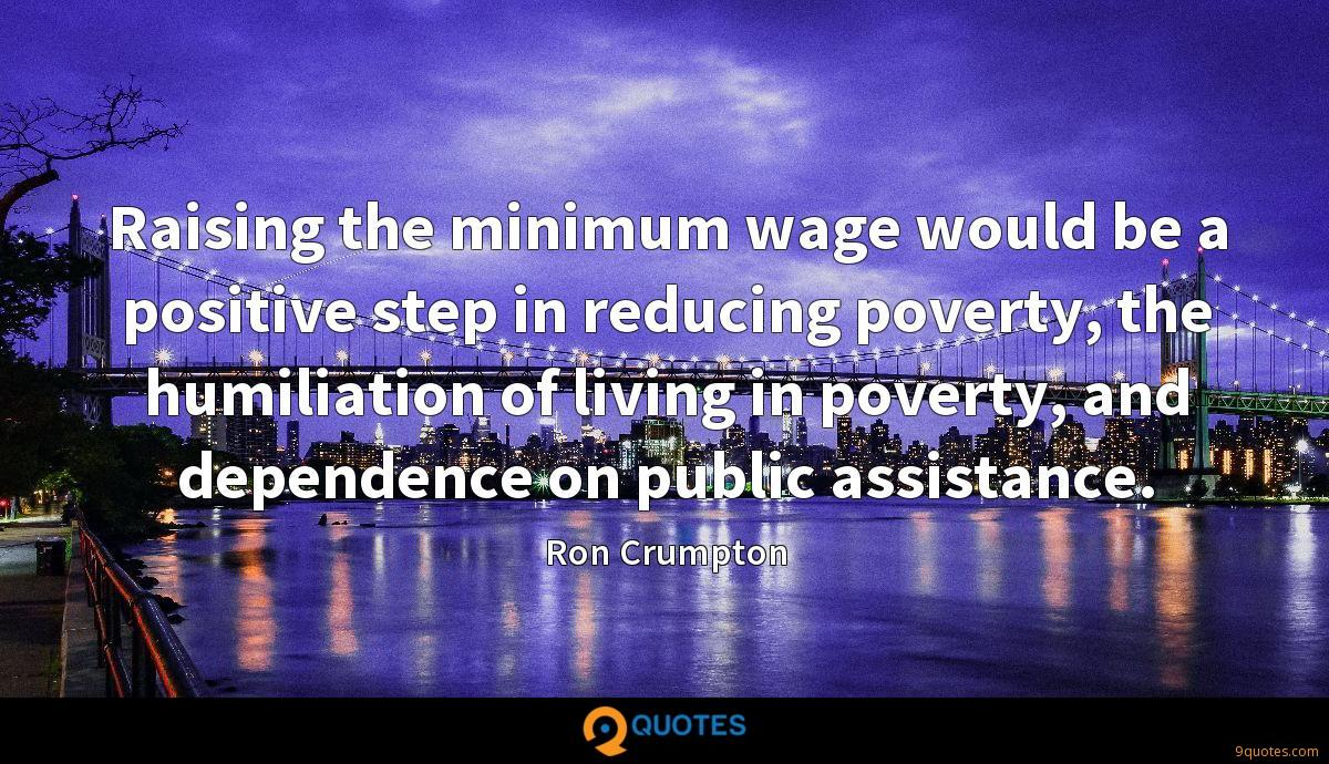Raising the minimum wage would be a positive step in reducing poverty, the humiliation of living in poverty, and dependence on public assistance.