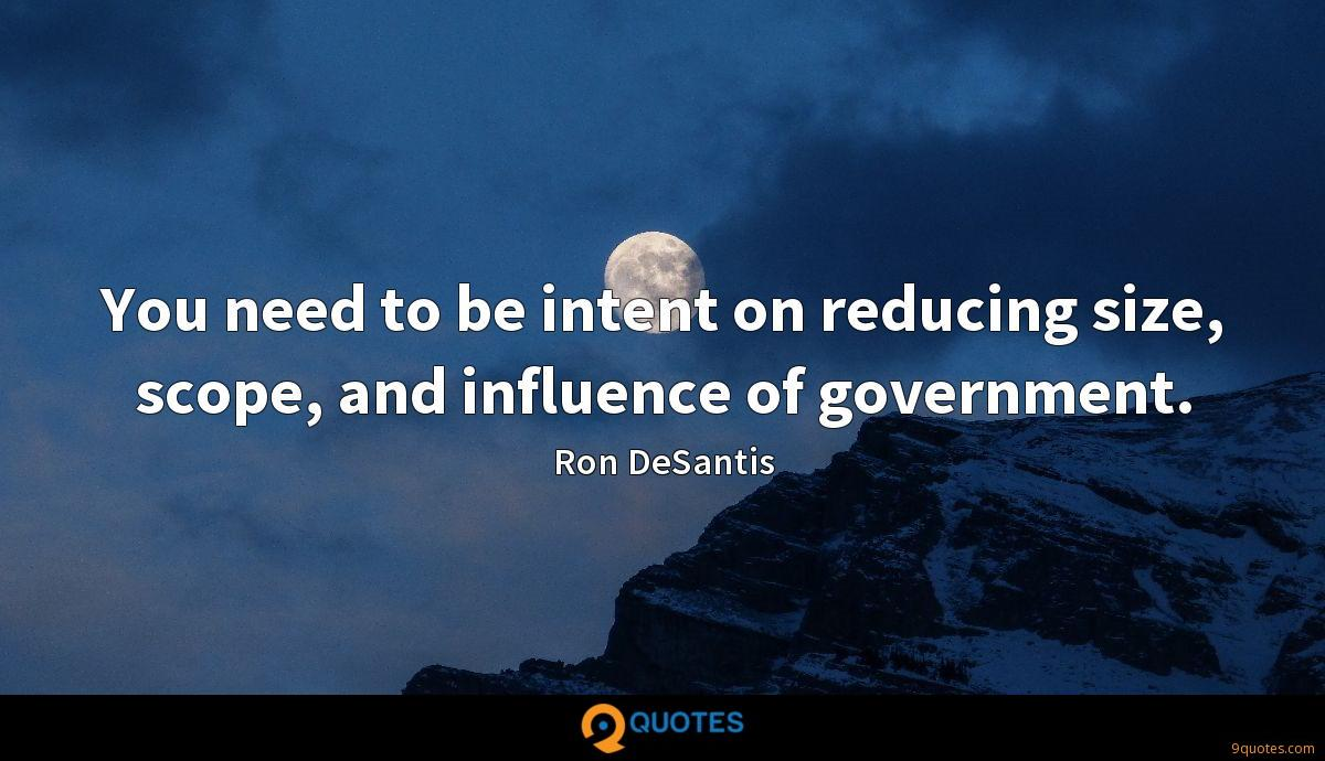 You need to be intent on reducing size, scope, and influence of government.