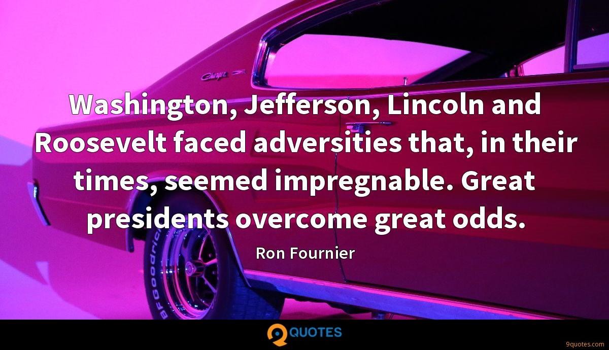 Washington, Jefferson, Lincoln and Roosevelt faced adversities that, in their times, seemed impregnable. Great presidents overcome great odds.