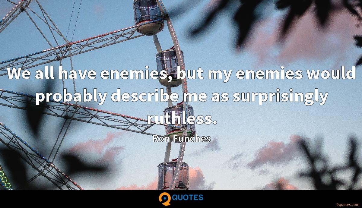 We all have enemies, but my enemies would probably describe me as surprisingly ruthless.