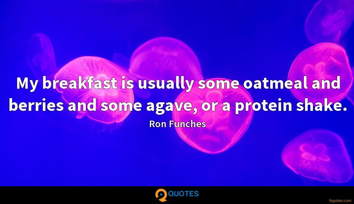 My breakfast is usually some oatmeal and berries and some agave, or a protein shake.