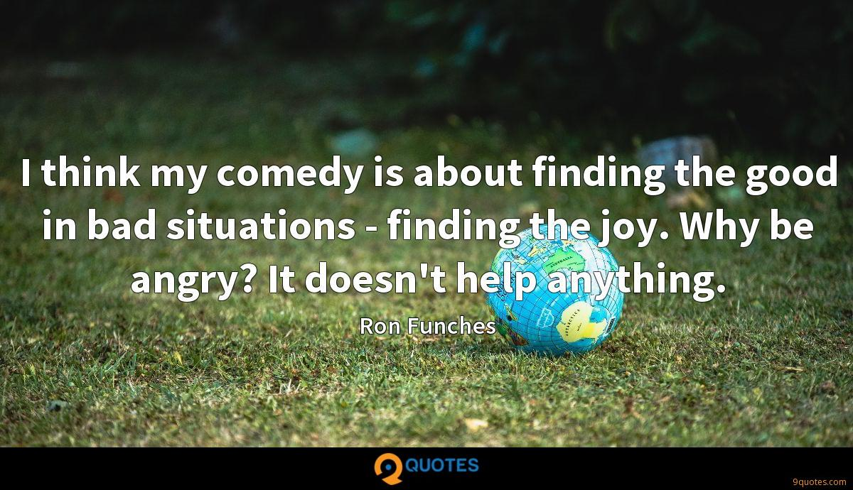 I think my comedy is about finding the good in bad situations - finding the joy. Why be angry? It doesn't help anything.