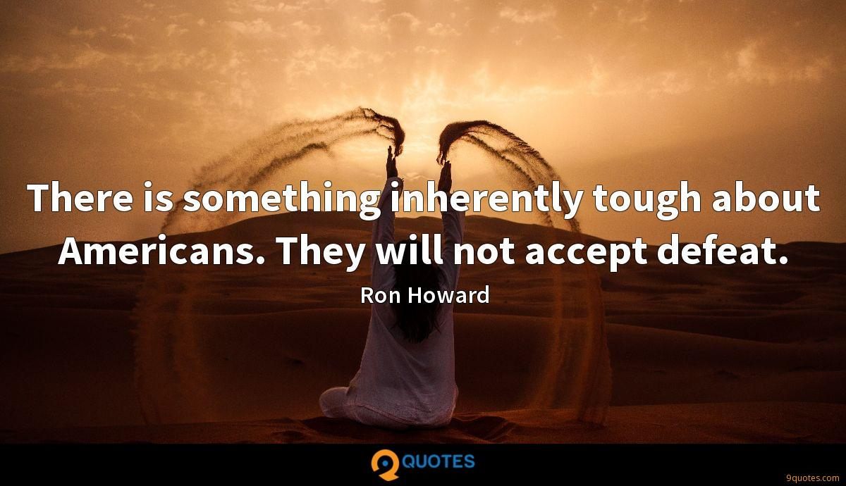 There is something inherently tough about Americans. They will not accept defeat.