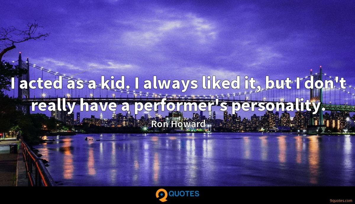 I acted as a kid. I always liked it, but I don't really have a performer's personality.