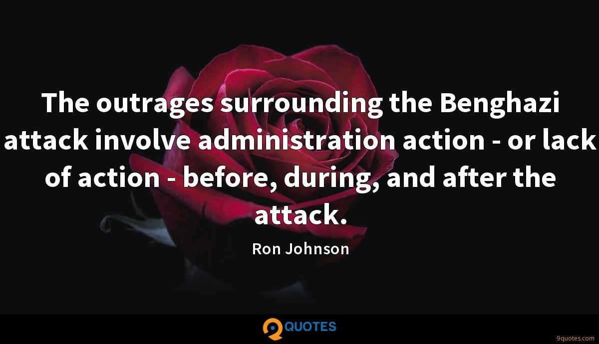 The outrages surrounding the Benghazi attack involve administration action - or lack of action - before, during, and after the attack.