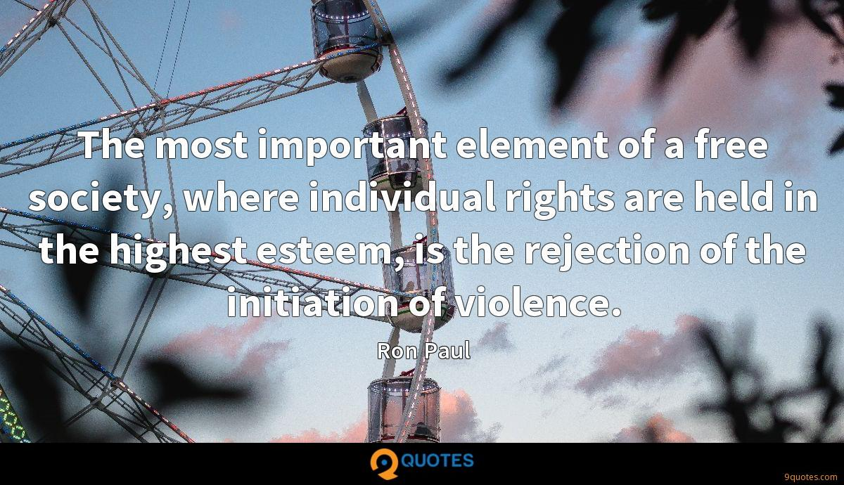 The most important element of a free society, where individual rights are held in the highest esteem, is the rejection of the initiation of violence.
