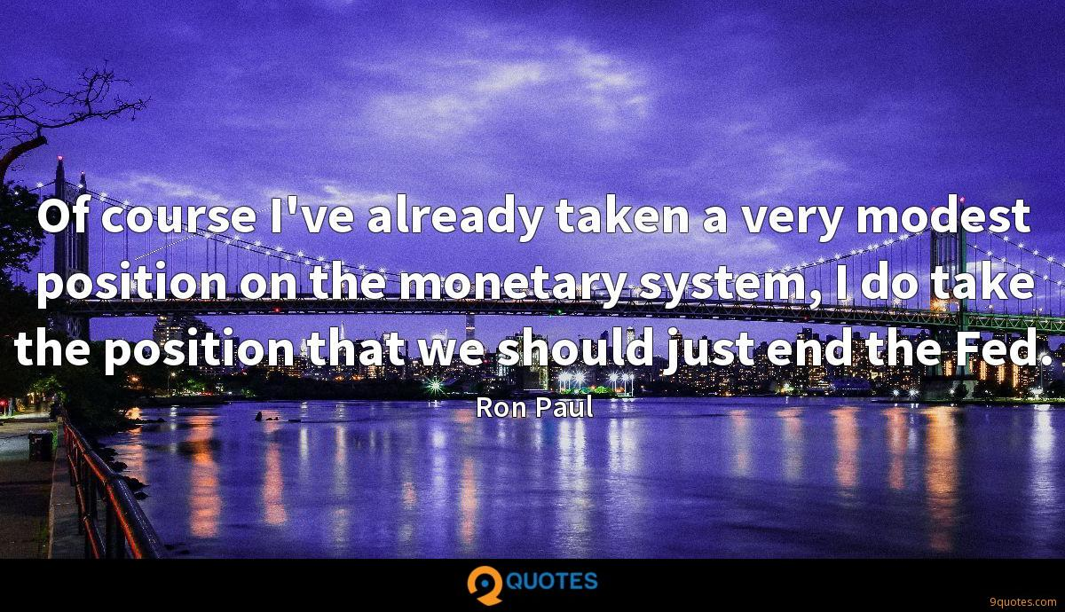 Of course I've already taken a very modest position on the monetary system, I do take the position that we should just end the Fed.