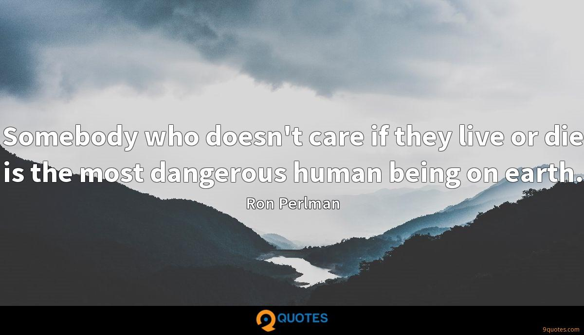 Somebody who doesn't care if they live or die is the most dangerous human being on earth.