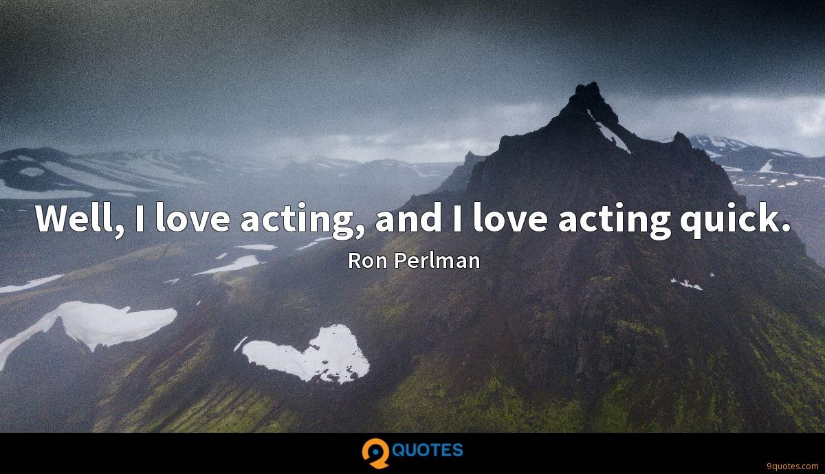 Well, I love acting, and I love acting quick.