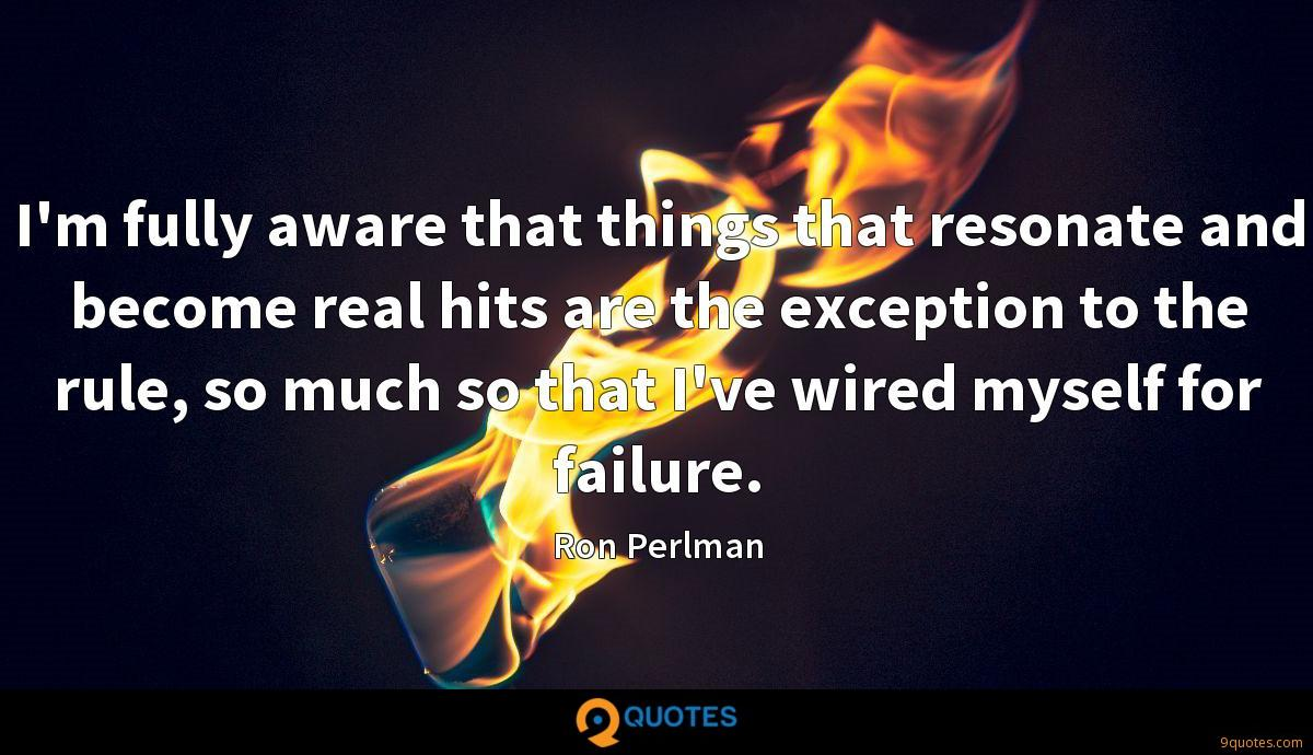 I'm fully aware that things that resonate and become real hits are the exception to the rule, so much so that I've wired myself for failure.
