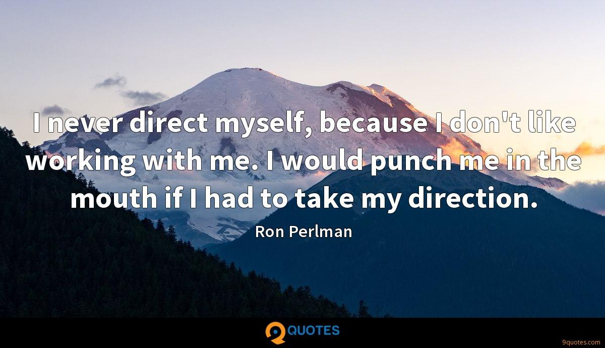 I never direct myself, because I don't like working with me. I would punch me in the mouth if I had to take my direction.