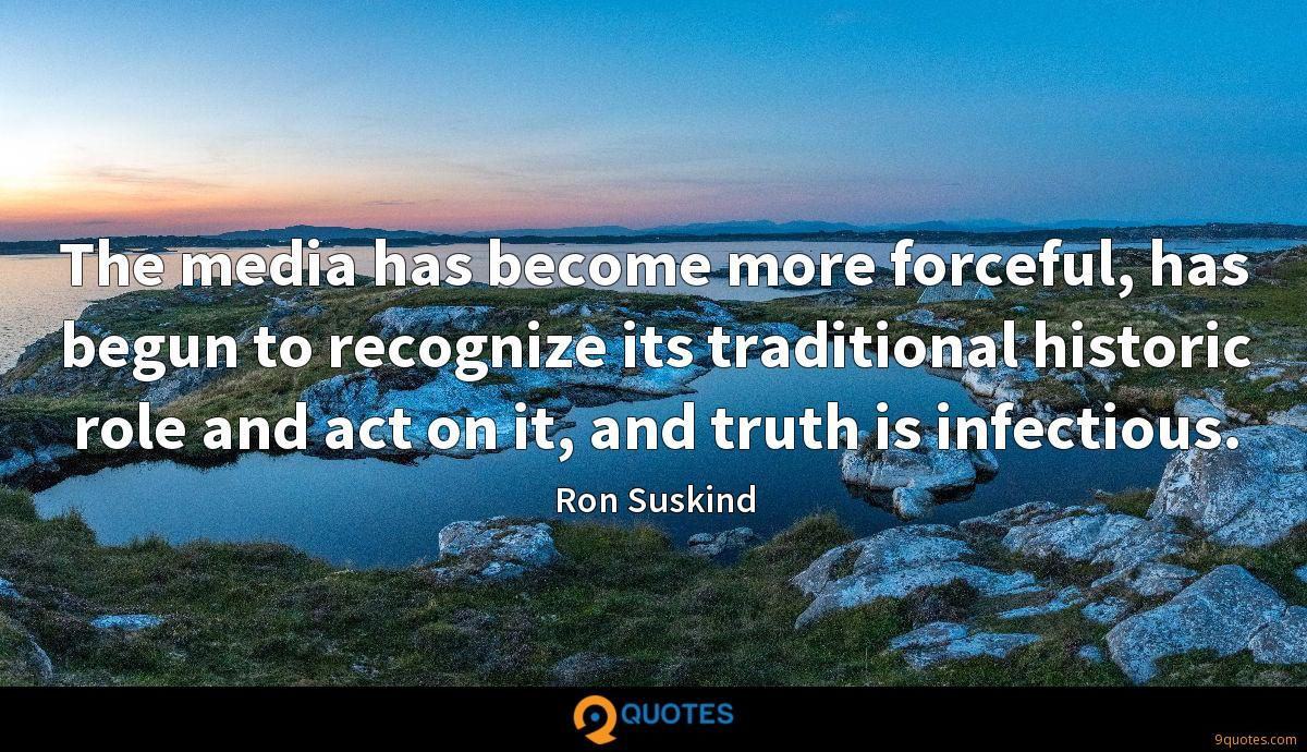 The media has become more forceful, has begun to recognize its traditional historic role and act on it, and truth is infectious.