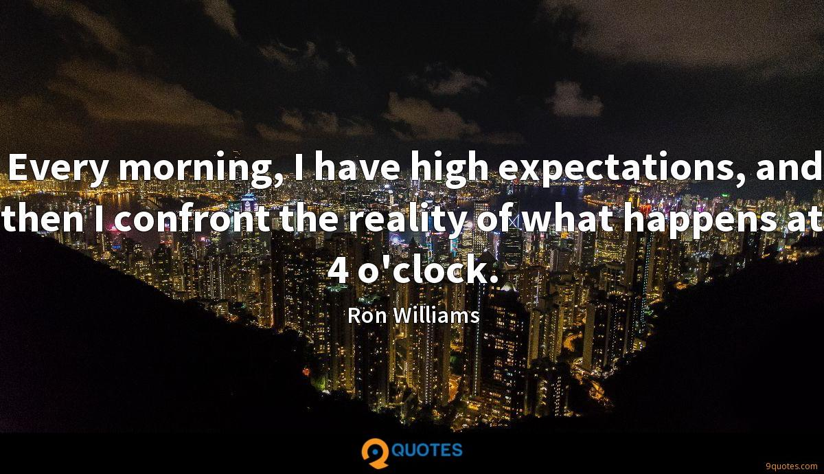 Every morning, I have high expectations, and then I confront the reality of what happens at 4 o'clock.
