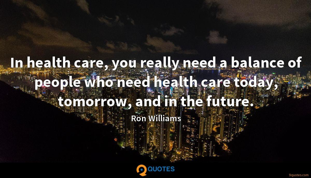 In health care, you really need a balance of people who need health care today, tomorrow, and in the future.
