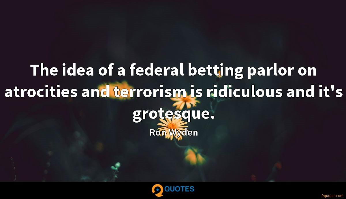 The idea of a federal betting parlor on atrocities and terrorism is ridiculous and it's grotesque.
