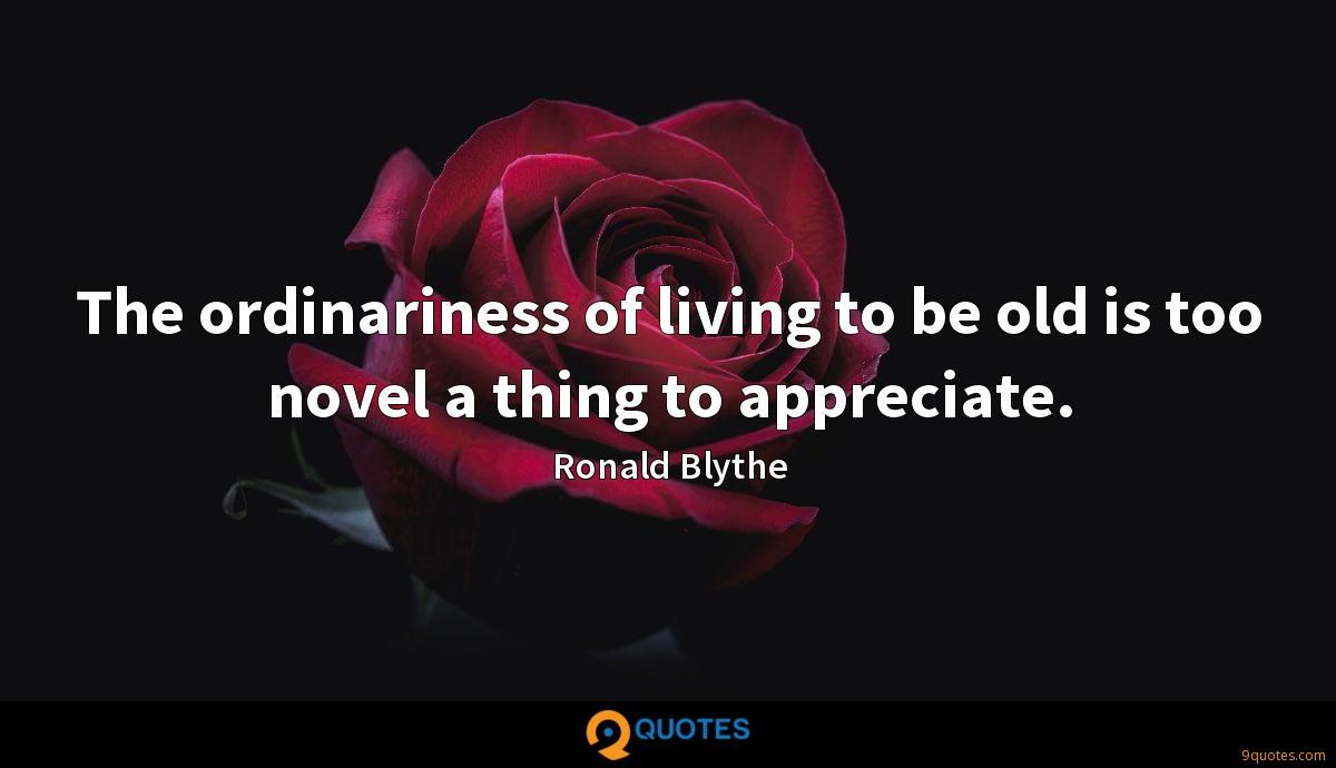 The ordinariness of living to be old is too novel a thing to appreciate.