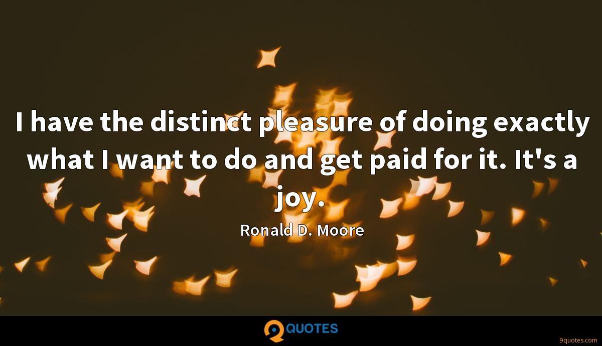 I have the distinct pleasure of doing exactly what I want to do and get paid for it. It's a joy.