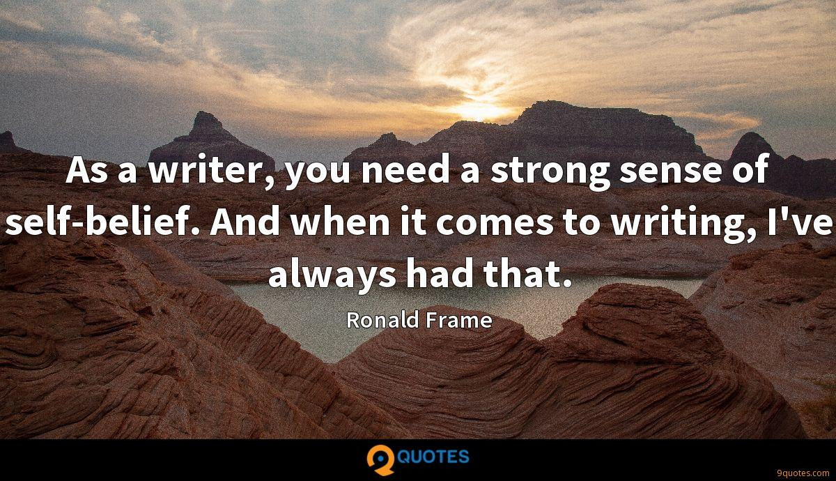 As a writer, you need a strong sense of self-belief. And when it comes to writing, I've always had that.