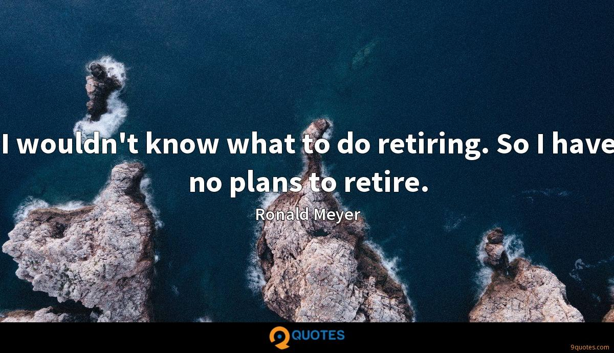 I wouldn't know what to do retiring. So I have no plans to retire.