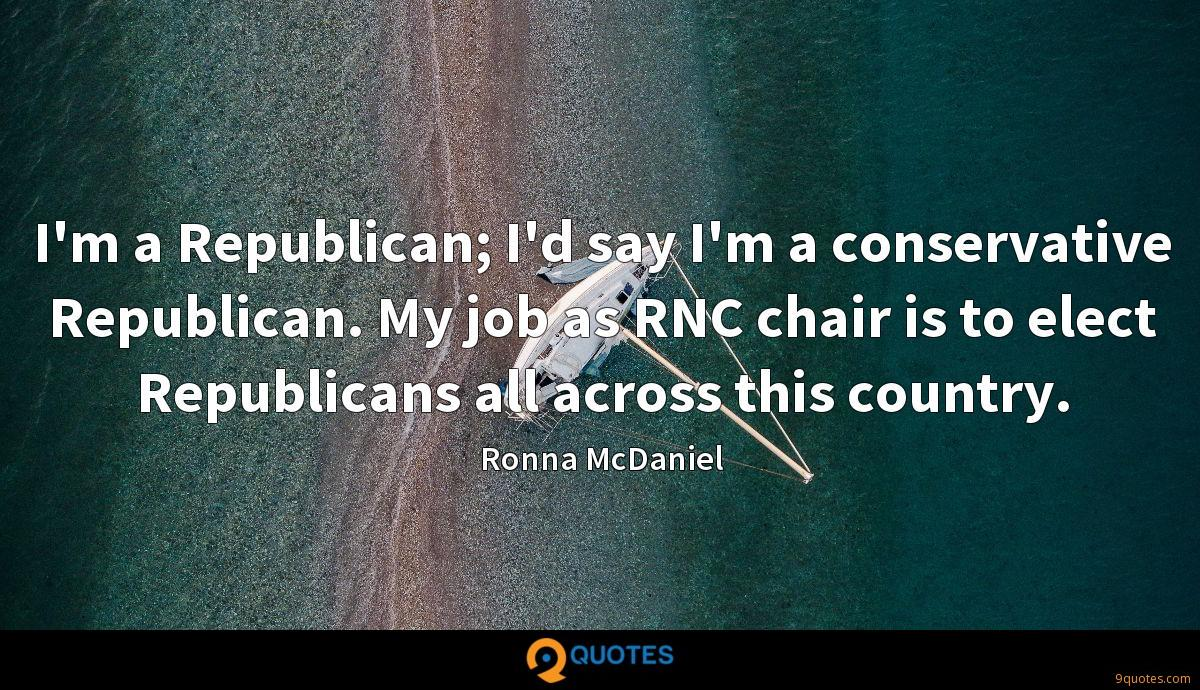 I'm a Republican; I'd say I'm a conservative Republican. My job as RNC chair is to elect Republicans all across this country.
