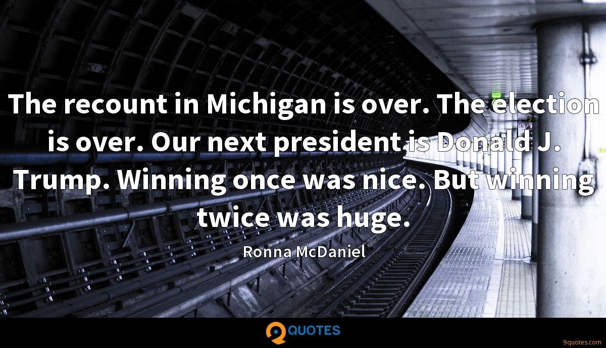 The recount in Michigan is over. The election is over. Our next president is Donald J. Trump. Winning once was nice. But winning twice was huge.