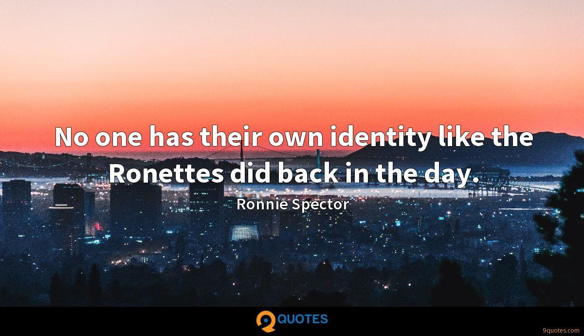 No one has their own identity like the Ronettes did back in the day.