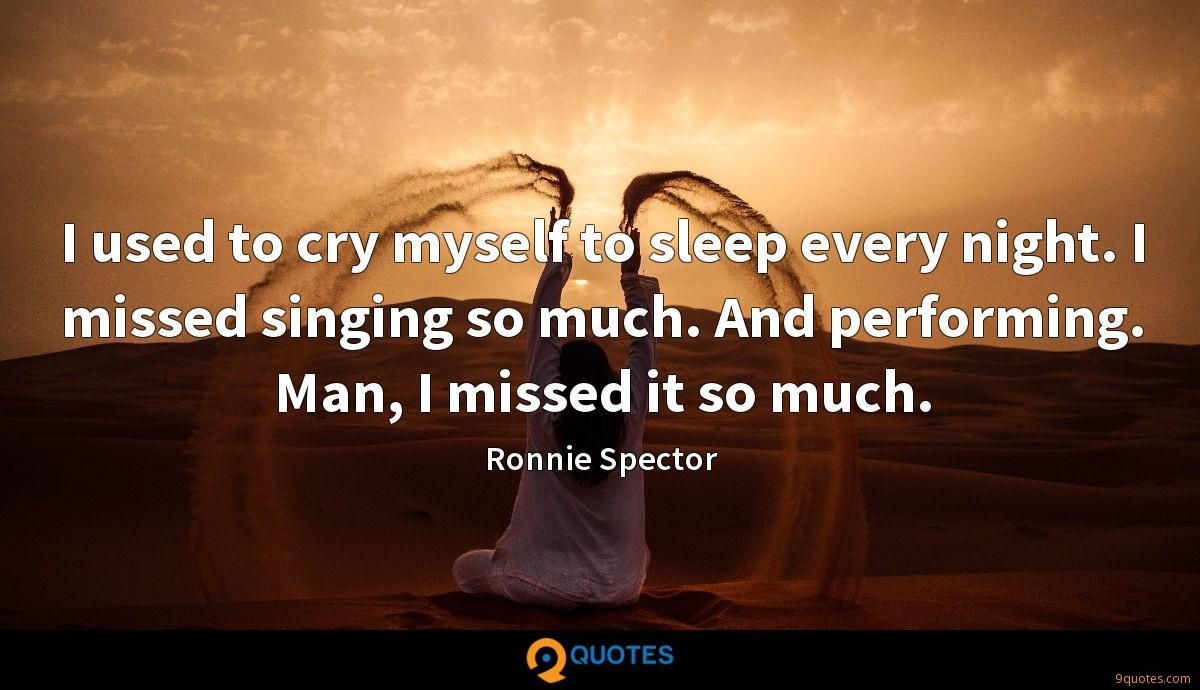 I used to cry myself to sleep every night. I missed singing so much. And performing. Man, I missed it so much.