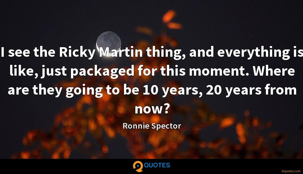 I see the Ricky Martin thing, and everything is like, just packaged for this moment. Where are they going to be 10 years, 20 years from now?