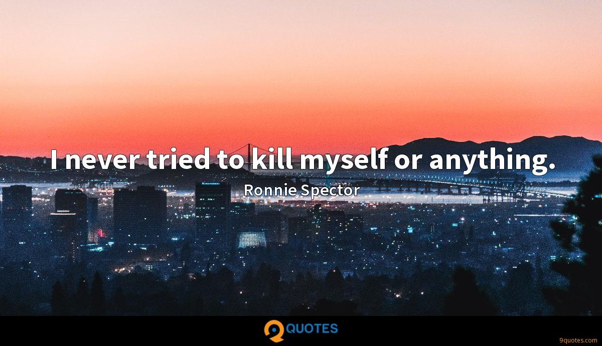 I never tried to kill myself or anything.