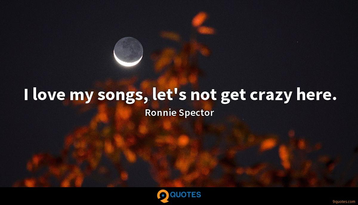 I love my songs, let's not get crazy here.