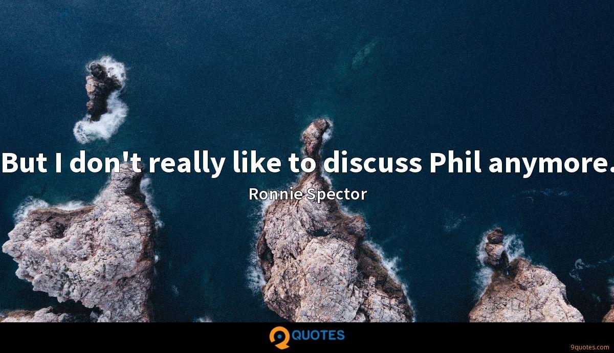 But I don't really like to discuss Phil anymore.