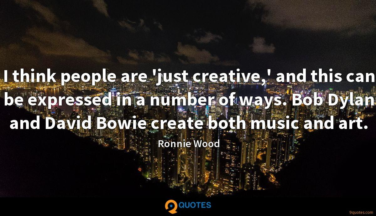 I think people are 'just creative,' and this can be expressed in a number of ways. Bob Dylan and David Bowie create both music and art.