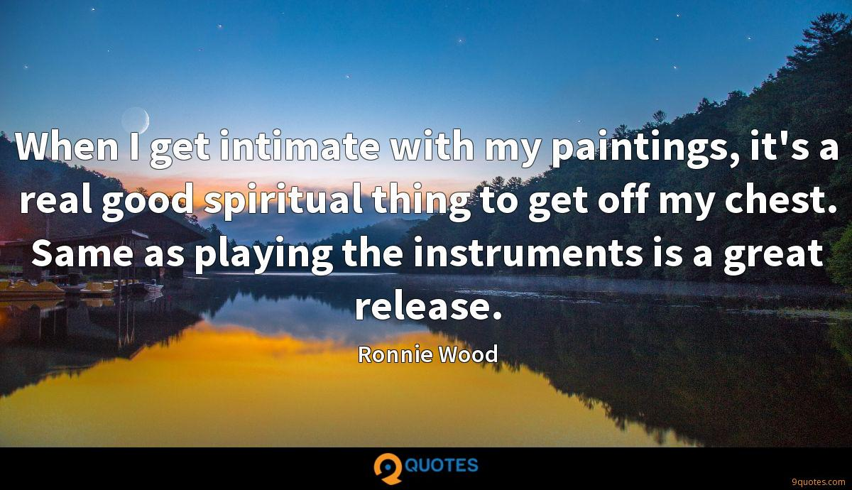 When I get intimate with my paintings, it's a real good spiritual thing to get off my chest. Same as playing the instruments is a great release.