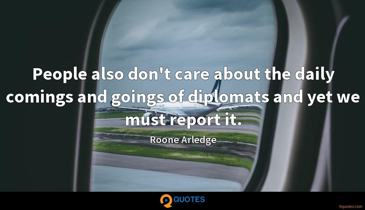 People also don't care about the daily comings and goings of diplomats and yet we must report it.