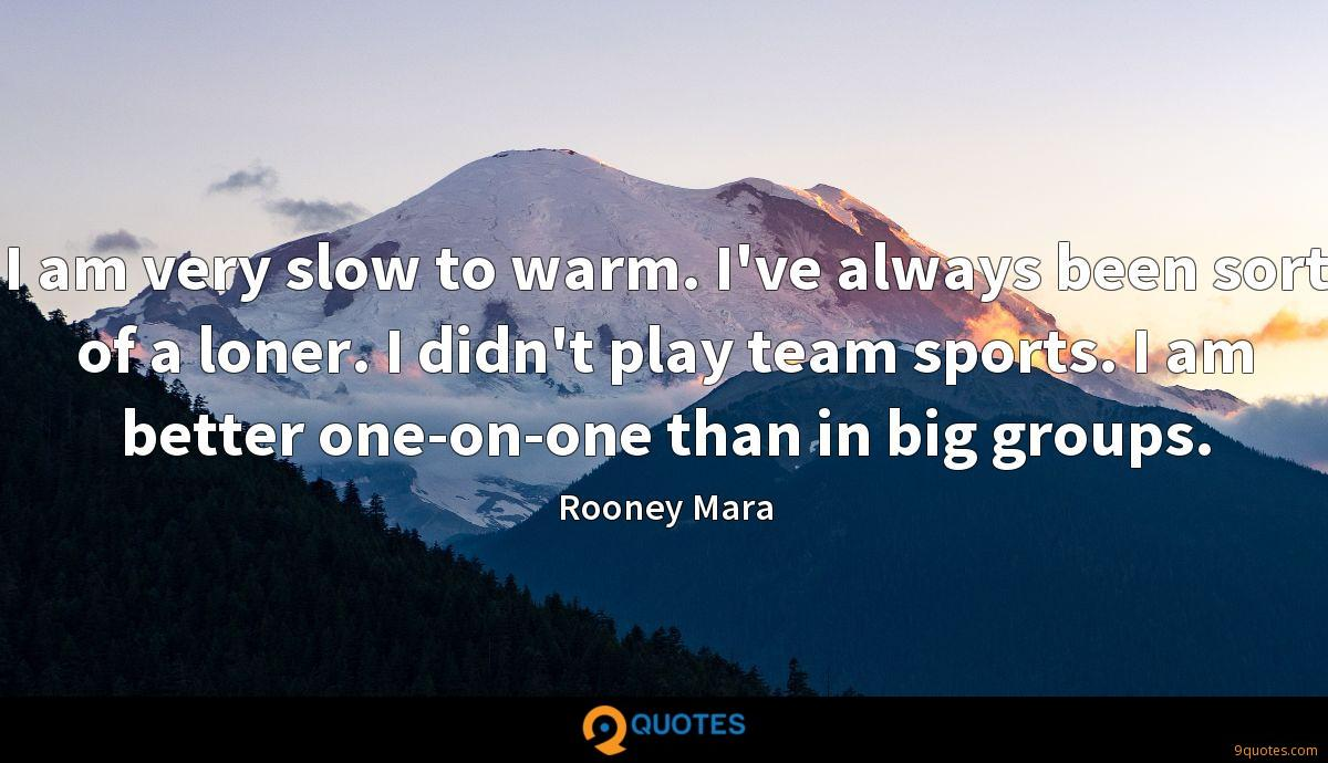 I am very slow to warm. I've always been sort of a loner. I didn't play team sports. I am better one-on-one than in big groups.