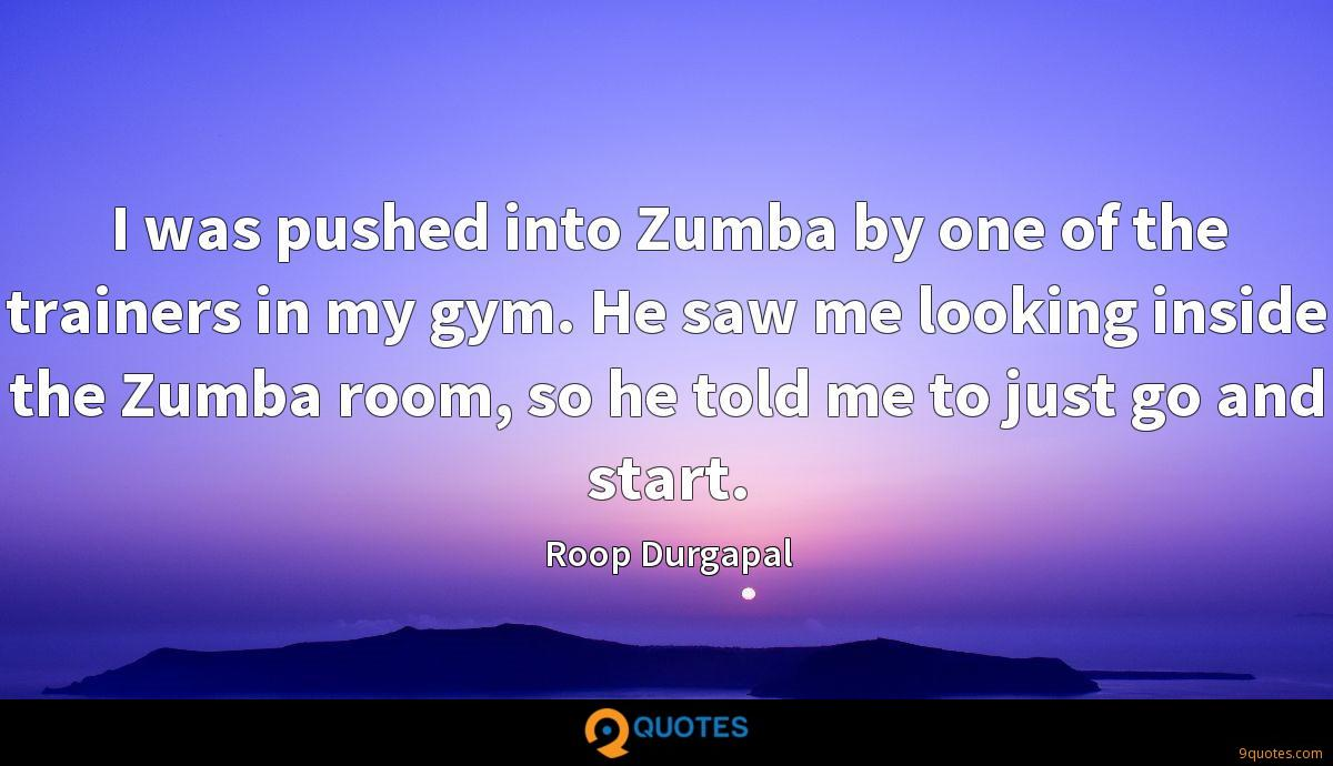 I was pushed into Zumba by one of the trainers in my gym. He saw me looking inside the Zumba room, so he told me to just go and start.