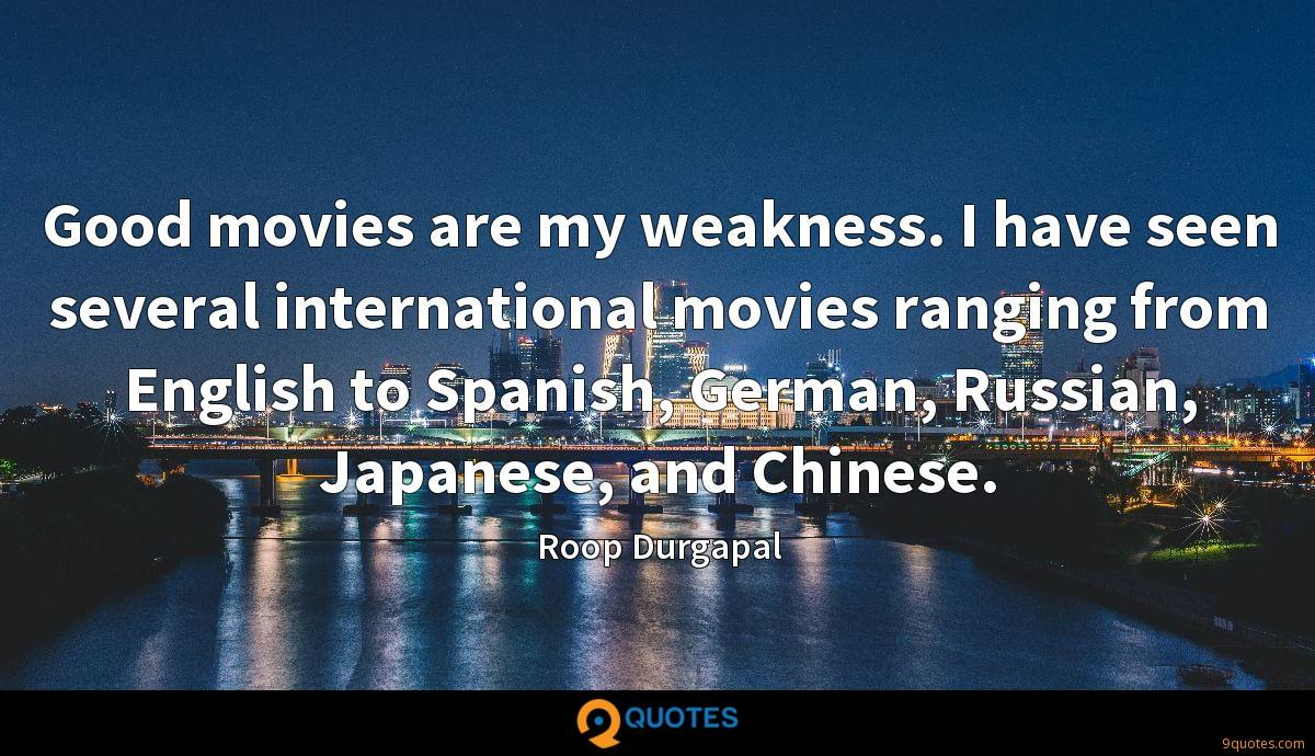 Good movies are my weakness. I have seen several international movies ranging from English to Spanish, German, Russian, Japanese, and Chinese.