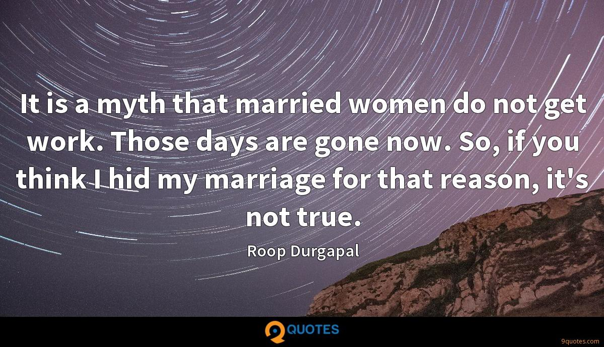It is a myth that married women do not get work. Those days are gone now. So, if you think I hid my marriage for that reason, it's not true.