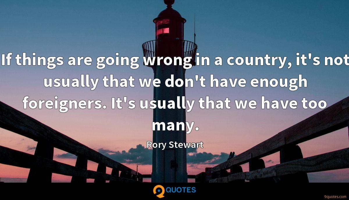 If things are going wrong in a country, it's not usually that we don't have enough foreigners. It's usually that we have too many.