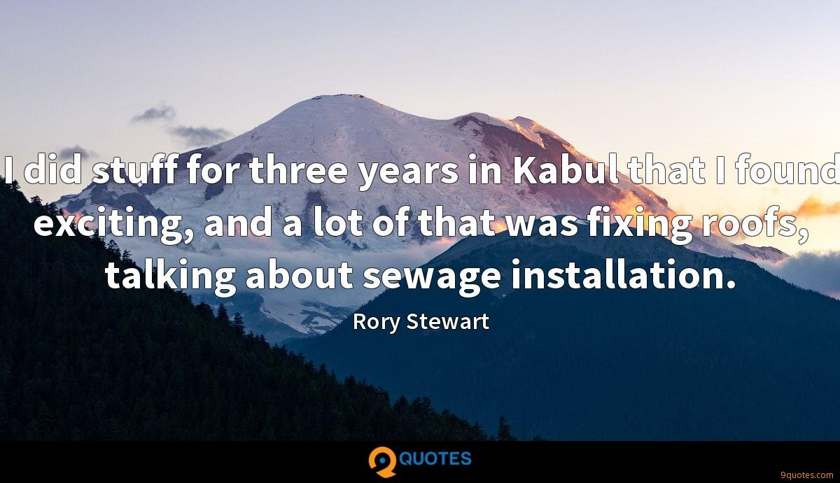 I did stuff for three years in Kabul that I found exciting, and a lot of that was fixing roofs, talking about sewage installation.