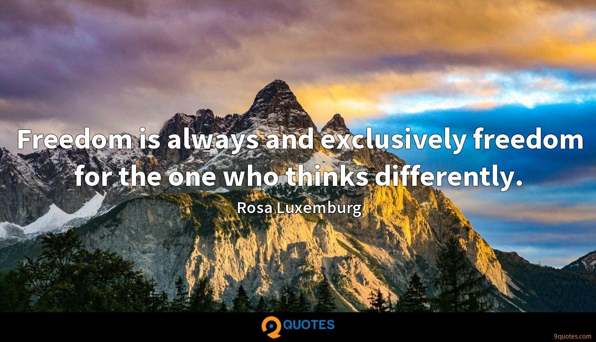 Freedom is always and exclusively freedom for the one who thinks differently.